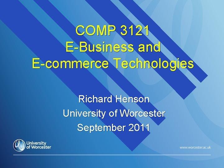 COMP 3121 E-Business and E-commerce Technologies Richard Henson University of Worcester September 2011