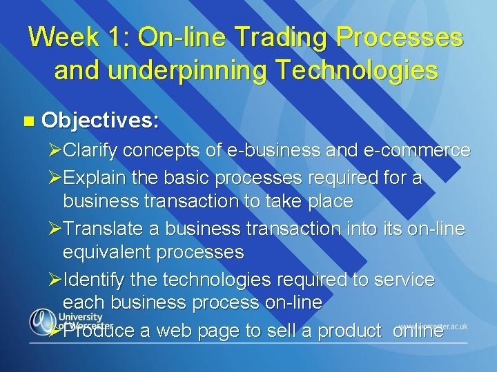 Week 1: On-line Trading Processes and underpinning Technologies n Objectives: ØClarify concepts of e-business