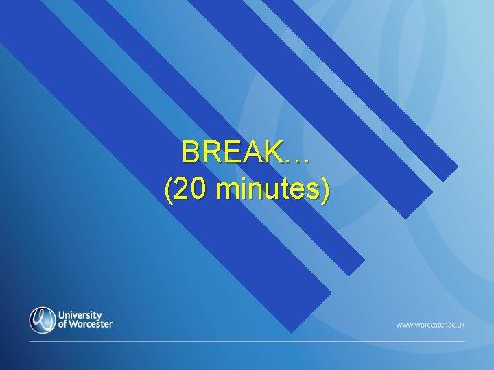 BREAK… (20 minutes)