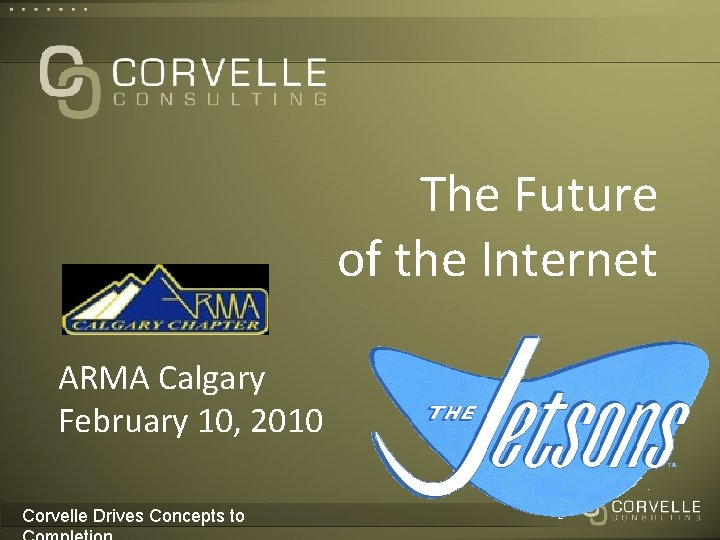 The Future of the Internet ARMA Calgary February 10, 2010 Corvelle Drives Concepts to