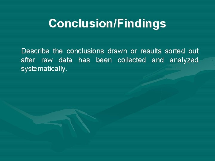Conclusion/Findings Describe the conclusions drawn or results sorted out after raw data has been