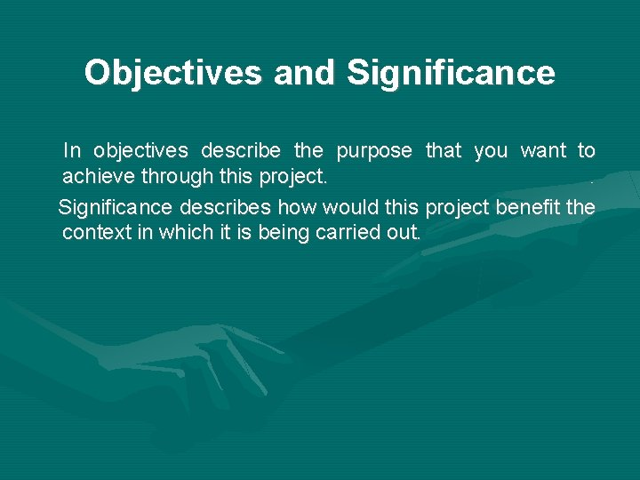 Objectives and Significance In objectives describe the purpose that you want to achieve through