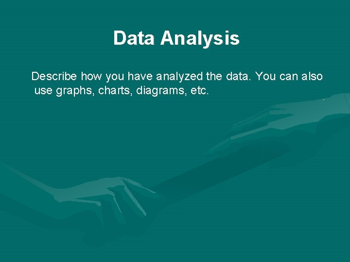 Data Analysis Describe how you have analyzed the data. You can also use graphs,