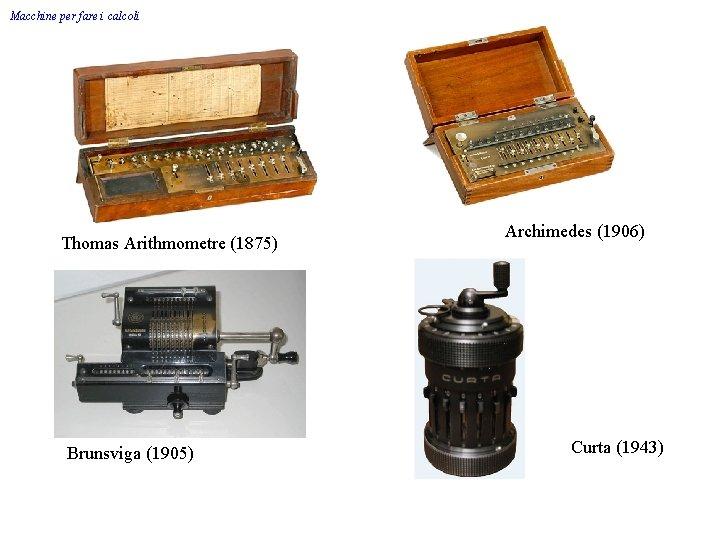 Macchine per fare i calcoli Thomas Arithmometre (1875) Brunsviga (1905) Archimedes (1906) Curta (1943)
