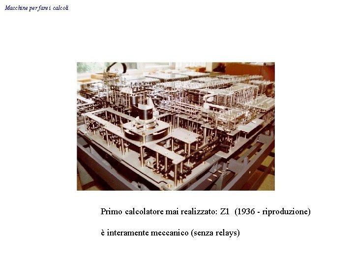 Macchine per fare i calcoli Primo calcolatore mai realizzato: Z 1 (1936 - riproduzione)
