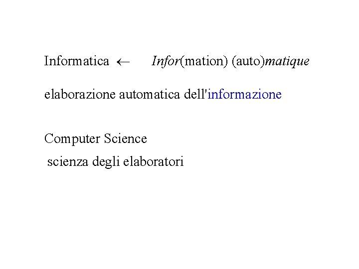 Informatica Infor(mation) (auto)matique elaborazione automatica dell'informazione Computer Science scienza degli elaboratori