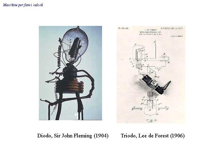 Macchine per fare i calcoli Diodo, Sir John Fleming (1904) Triodo, Lee de Forest