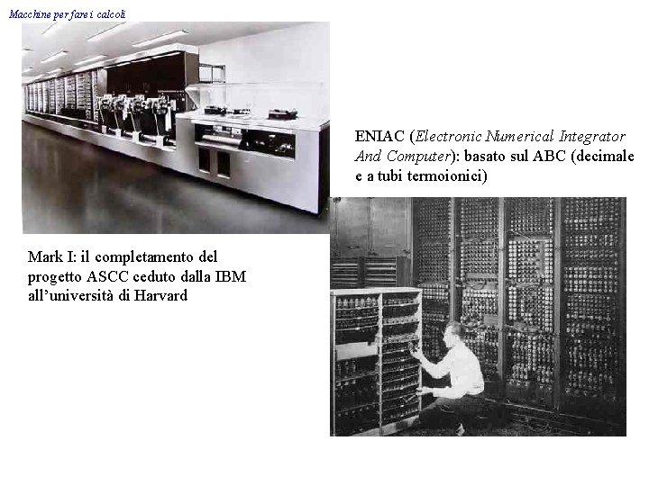 Macchine per fare i calcoli ENIAC (Electronic Numerical Integrator And Computer): basato sul ABC