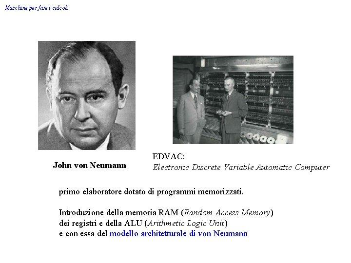 Macchine per fare i calcoli John von Neumann EDVAC: Electronic Discrete Variable Automatic Computer