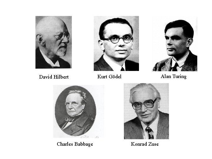 David Hilbert Charles Babbage Alan Turing Kurt Gödel Konrad Zuse