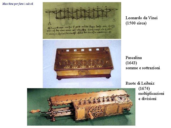 Macchine per fare i calcoli Leonardo da Vinci (1500 circa) Pascalina (1643) somme e