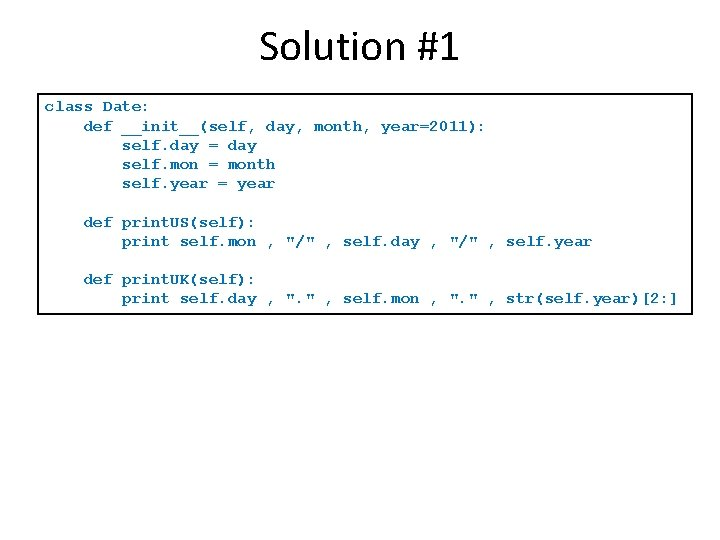 Solution #1 class Date: def __init__(self, day, month, year=2011): self. day = day self.