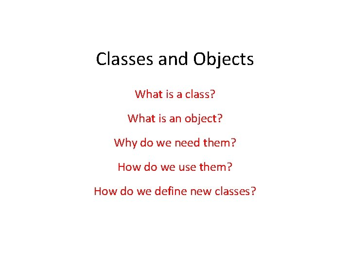 Classes and Objects What is a class? What is an object? Why do we