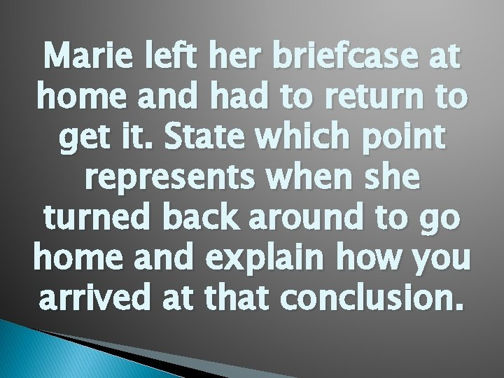 Marie left her briefcase at home and had to return to get it. State