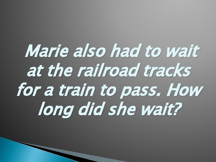 Marie also had to wait at the railroad tracks for a train to pass.
