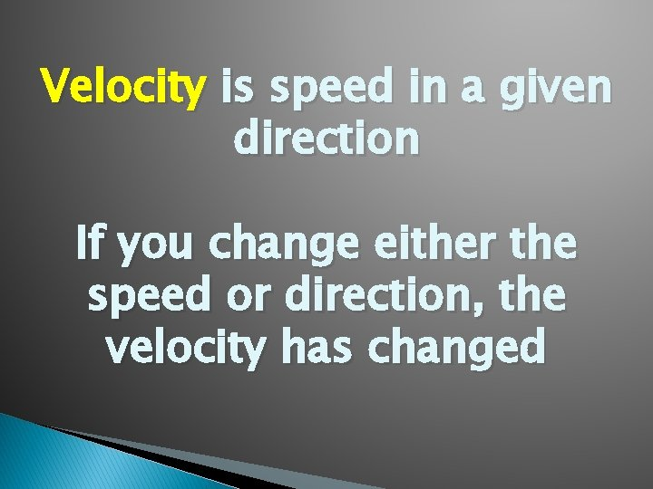 Velocity is speed in a given direction If you change either the speed or