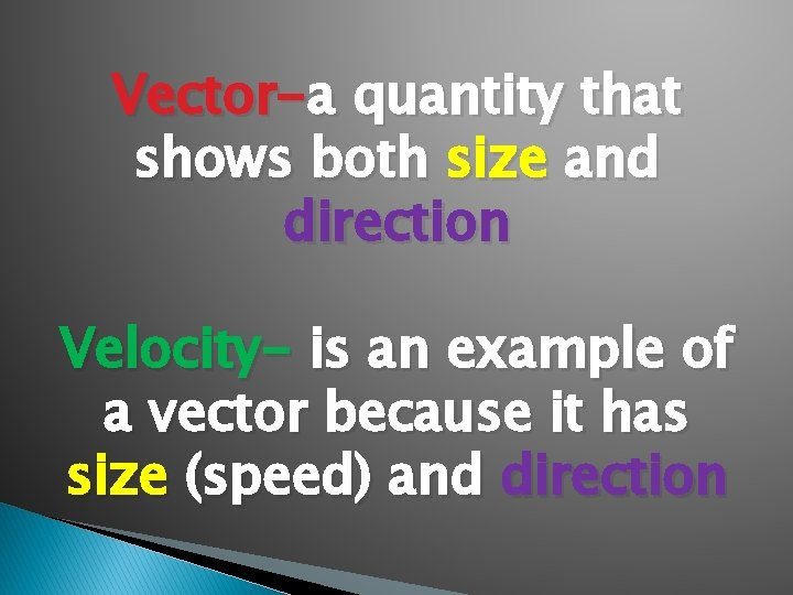 Vector-a quantity that shows both size and direction Velocity- is an example of a