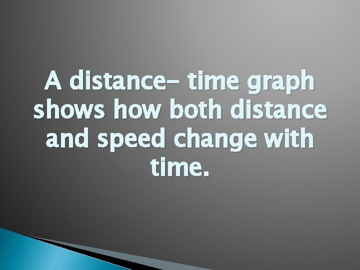 A distance- time graph shows how both distance and speed change with time.