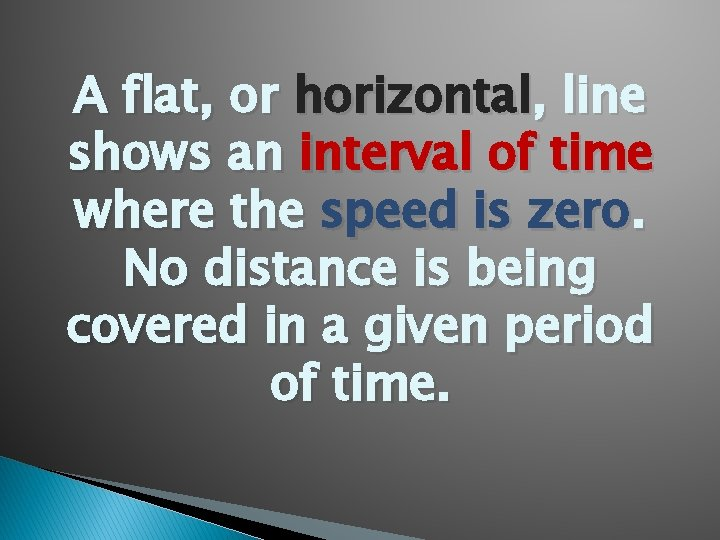 A flat, or horizontal, line shows an interval of time where the speed is