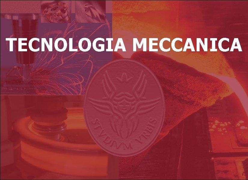 Tecnologia Meccanica TECNOLOGIA MECCANICA Introduzione 1