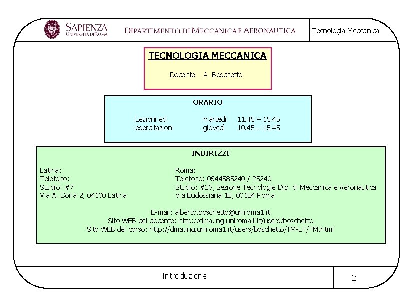 Tecnologia Meccanica TECNOLOGIA MECCANICA Docente A. Boschetto ORARIO Lezioni ed esercitazioni martedì giovedì 11.