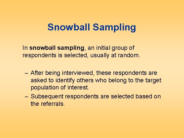 Snowball Sampling In snowball sampling, an initial group of respondents is selected, usually at