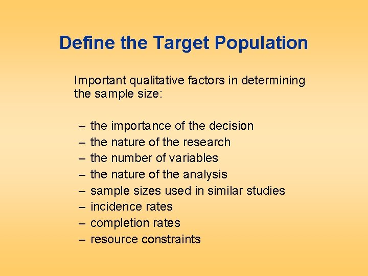 Define the Target Population Important qualitative factors in determining the sample size: – –