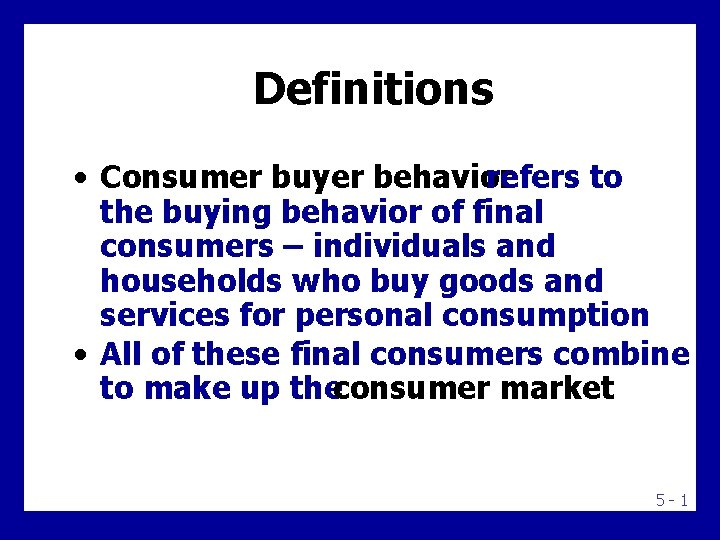 Definitions • Consumer buyer behavior refers to the buying behavior of final consumers –