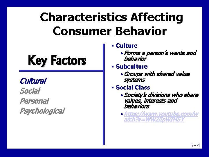 Characteristics Affecting Consumer Behavior Key Factors Cultural Social Personal Psychological § Culture • Forms