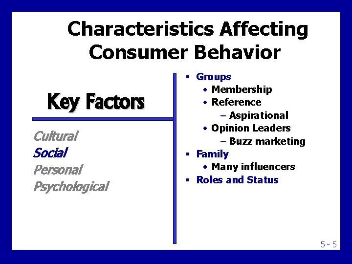 Characteristics Affecting Consumer Behavior Key Factors Cultural Social Personal Psychological § Groups • Membership