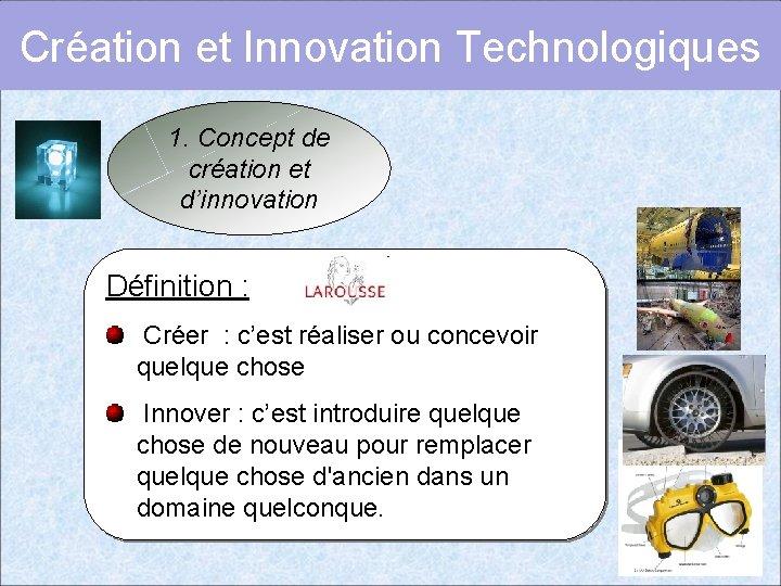 Création et Innovation Technologiques 1. Concept de création et d'innovation Définition : Créer :