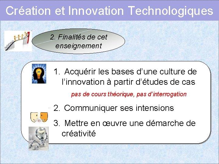 Création et Innovation Technologiques 2. Finalités de cet enseignement 1. Acquérir les bases d'une