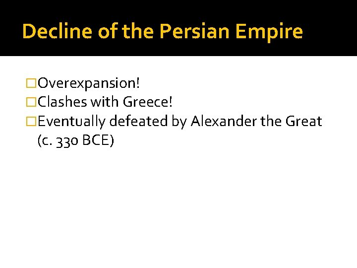 Decline of the Persian Empire �Overexpansion! �Clashes with Greece! �Eventually defeated by Alexander the