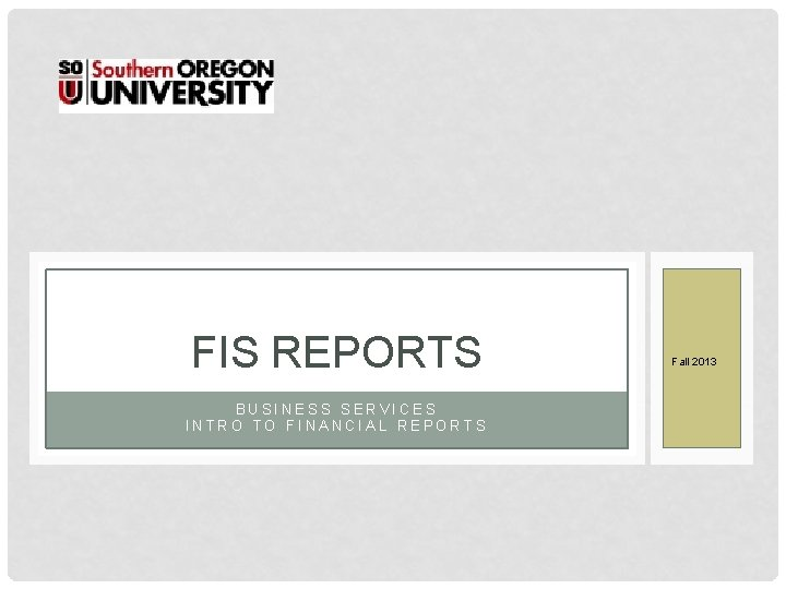 FIS REPORTS BUSINESS SERVICES INTRO TO FINANCIAL REPORTS Fall 2013