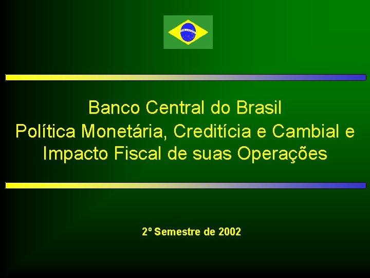Banco Central do Brasil Política Monetária, Creditícia e Cambial e Impacto Fiscal de suas