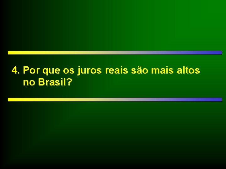 4. Por que os juros reais são mais altos no Brasil?