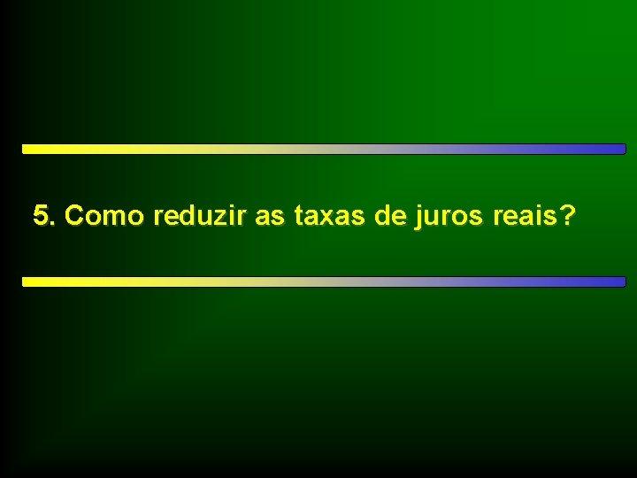 5. Como reduzir as taxas de juros reais?