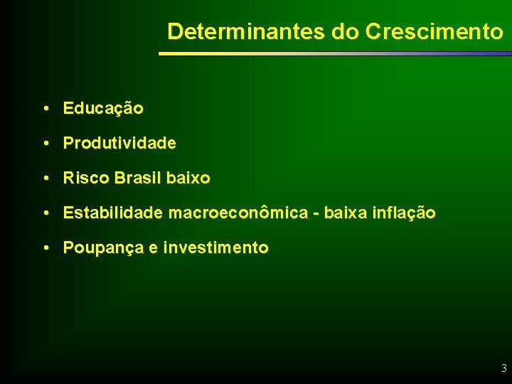 Determinantes do Crescimento • Educação • Produtividade • Risco Brasil baixo • Estabilidade macroeconômica