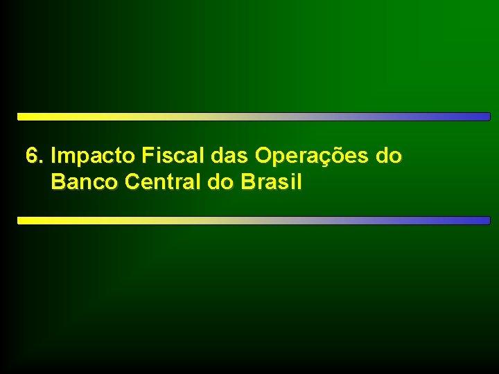 6. Impacto Fiscal das Operações do Banco Central do Brasil