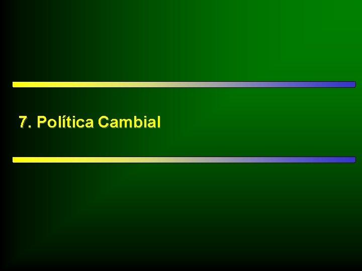 7. Política Cambial