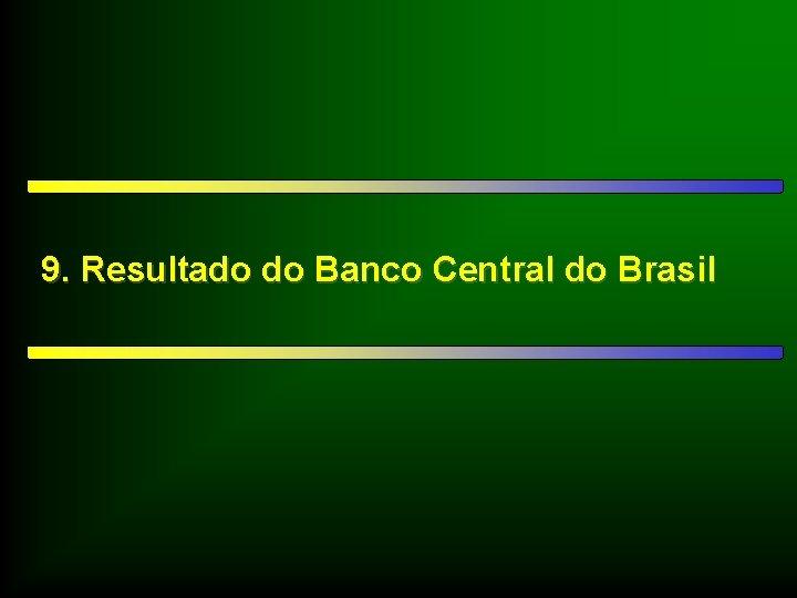 9. Resultado do Banco Central do Brasil