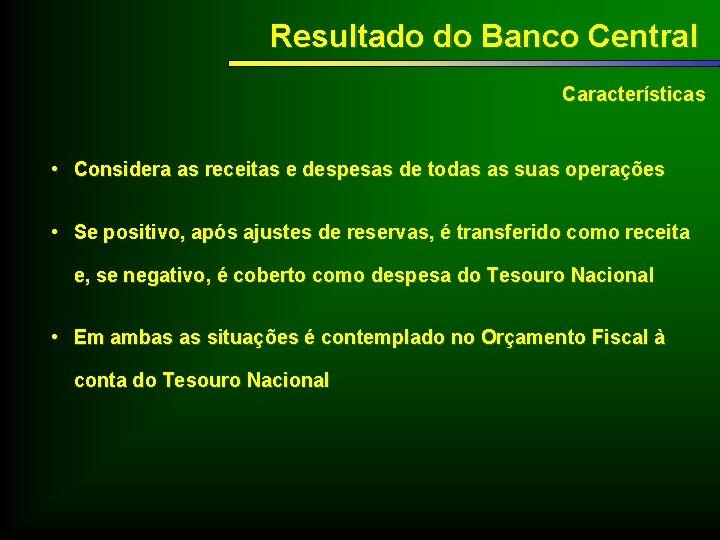 Resultado do Banco Central Características • Considera as receitas e despesas de todas as