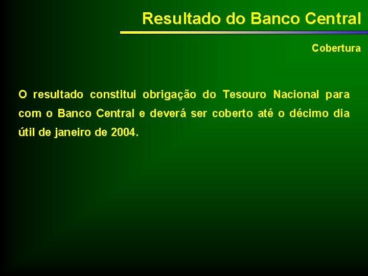 Resultado do Banco Central Cobertura O resultado constitui obrigação do Tesouro Nacional para com