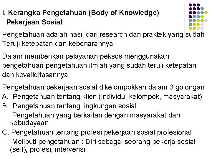 I. Kerangka Pengetahuan (Body of Knowledge) Pekerjaan Sosial Pengetahuan adalah hasil dari research dan