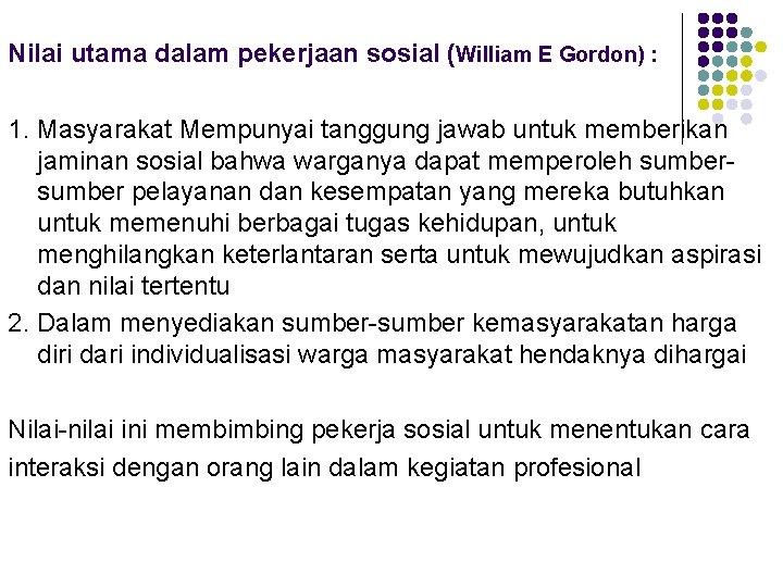 Nilai utama dalam pekerjaan sosial (William E Gordon) : 1. Masyarakat Mempunyai tanggung jawab