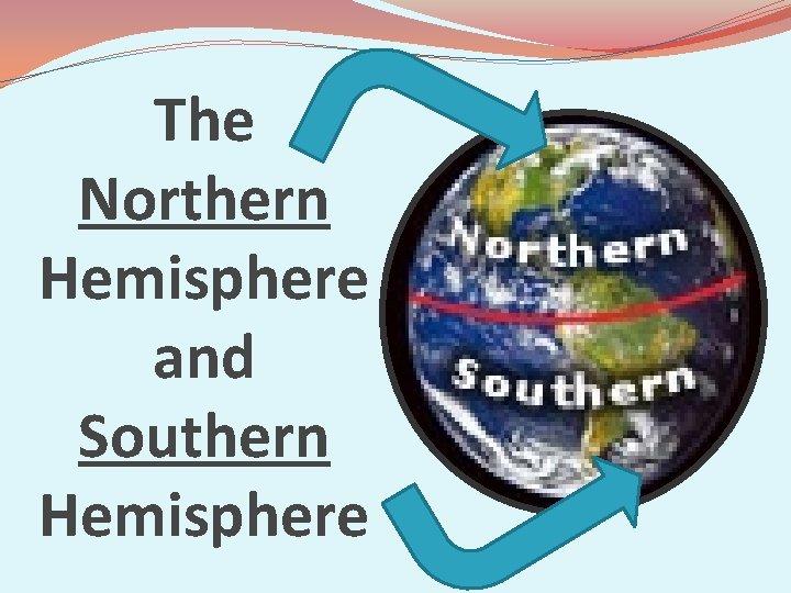 The Northern Hemisphere and Southern Hemisphere