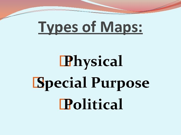 Types of Maps: � Physical � Special Purpose � Political