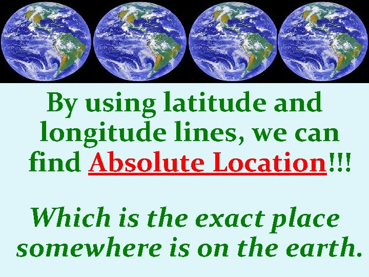 By using latitude and longitude lines, we can find Absolute Location!!! Which is the