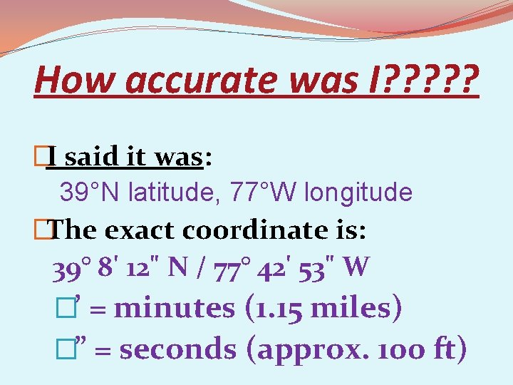 How accurate was I? ? ? �I said it was: 39°N latitude, 77°W longitude