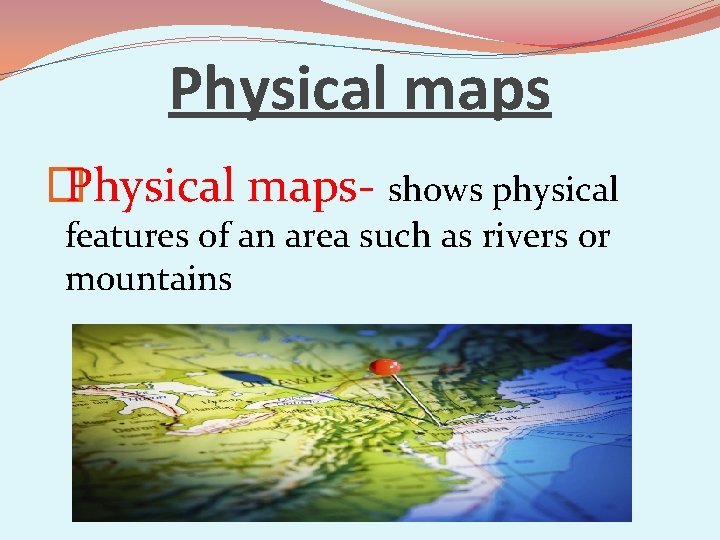 Physical maps � Physical maps- shows physical features of an area such as rivers